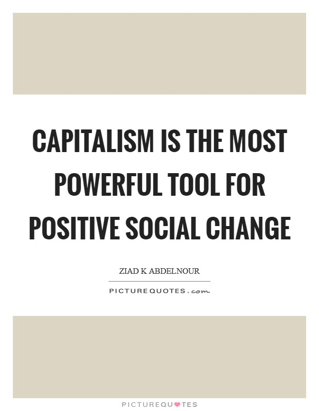 Capitalism is the most powerful tool for positive social change Picture Quote #1
