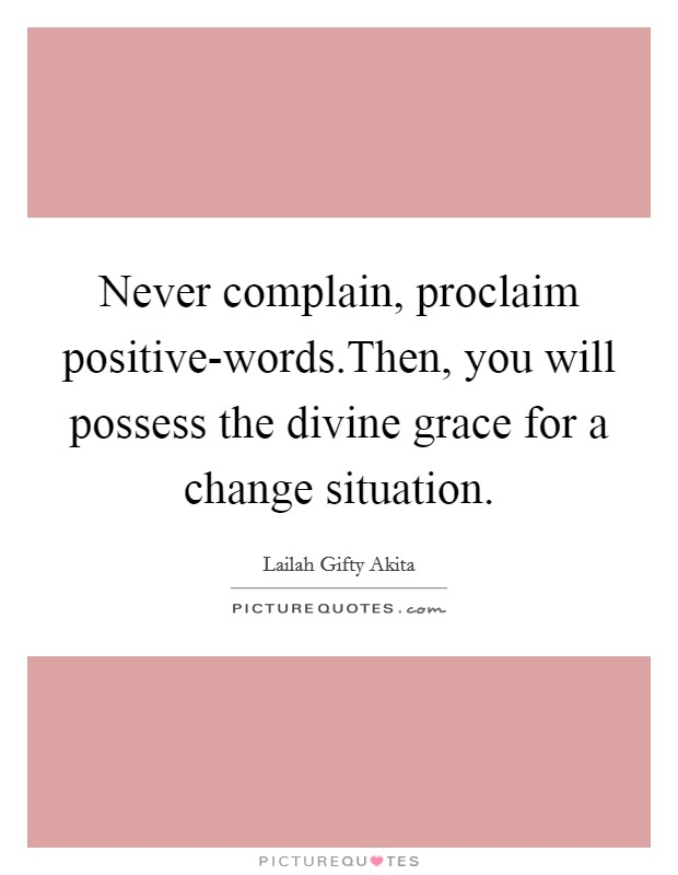 Never complain, proclaim positive-words.Then, you will possess the divine grace for a change situation Picture Quote #1