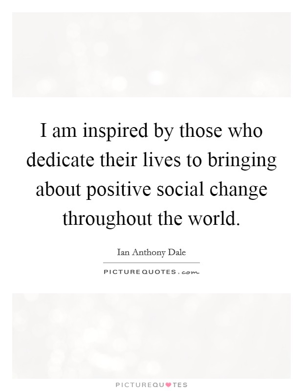 I am inspired by those who dedicate their lives to bringing about positive social change throughout the world. Picture Quote #1