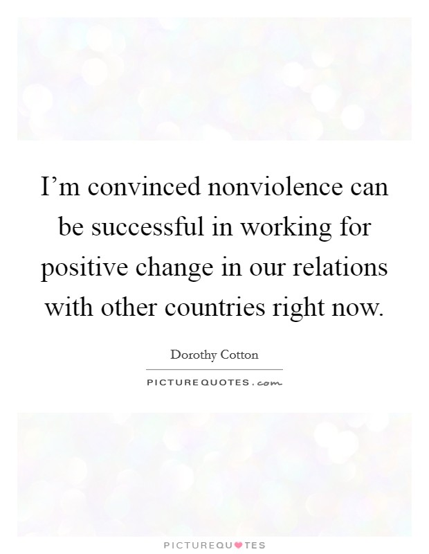 I'm convinced nonviolence can be successful in working for positive change in our relations with other countries right now Picture Quote #1