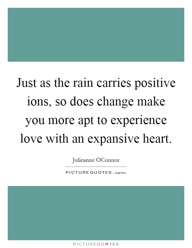 Just as the rain carries positive ions, so does change make you more apt to experience love with an expansive heart Picture Quote #1