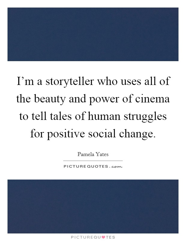 I'm a storyteller who uses all of the beauty and power of cinema to tell tales of human struggles for positive social change Picture Quote #1