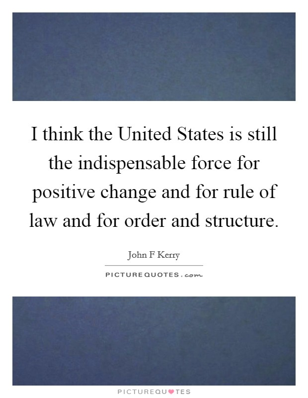 I think the United States is still the indispensable force for positive change and for rule of law and for order and structure Picture Quote #1