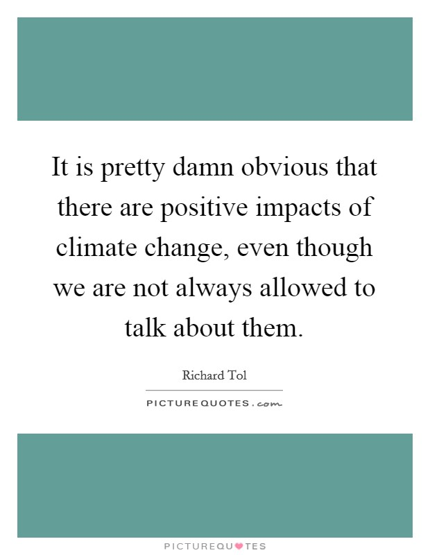 It is pretty damn obvious that there are positive impacts of climate change, even though we are not always allowed to talk about them Picture Quote #1