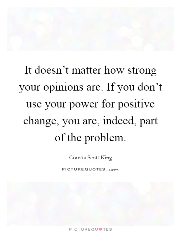 It doesn't matter how strong your opinions are. If you don't use your power for positive change, you are, indeed, part of the problem Picture Quote #1