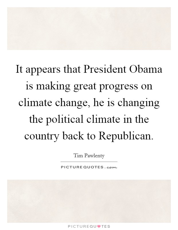 It appears that President Obama is making great progress on climate change, he is changing the political climate in the country back to Republican Picture Quote #1