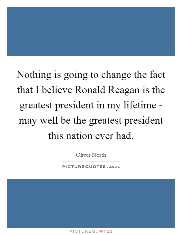 Nothing is going to change the fact that I believe Ronald Reagan is the greatest president in my lifetime - may well be the greatest president this nation ever had Picture Quote #1