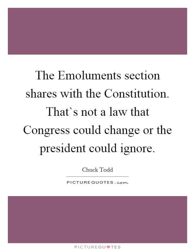 The Emoluments section shares with the Constitution. That`s not a law that Congress could change or the president could ignore Picture Quote #1