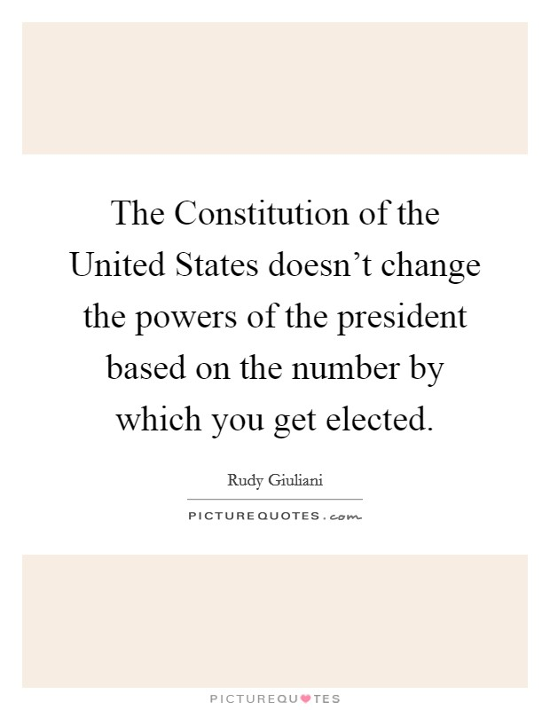 The Constitution of the United States doesn't change the powers of the president based on the number by which you get elected Picture Quote #1
