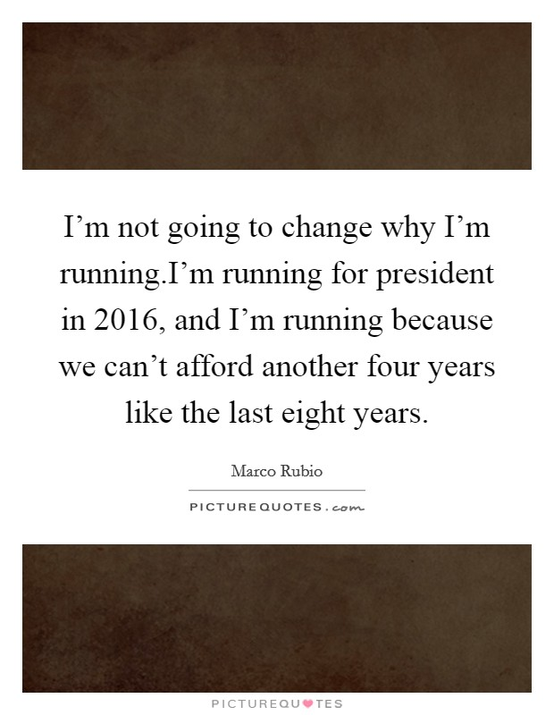 I'm not going to change why I'm running.I'm running for president in 2016, and I'm running because we can't afford another four years like the last eight years Picture Quote #1