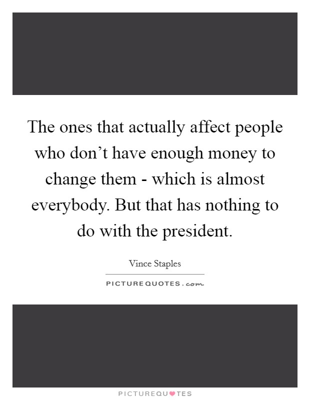 The ones that actually affect people who don't have enough money to change them - which is almost everybody. But that has nothing to do with the president Picture Quote #1