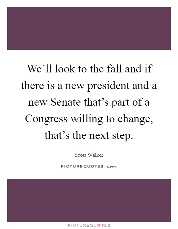 We'll look to the fall and if there is a new president and a new Senate that's part of a Congress willing to change, that's the next step Picture Quote #1