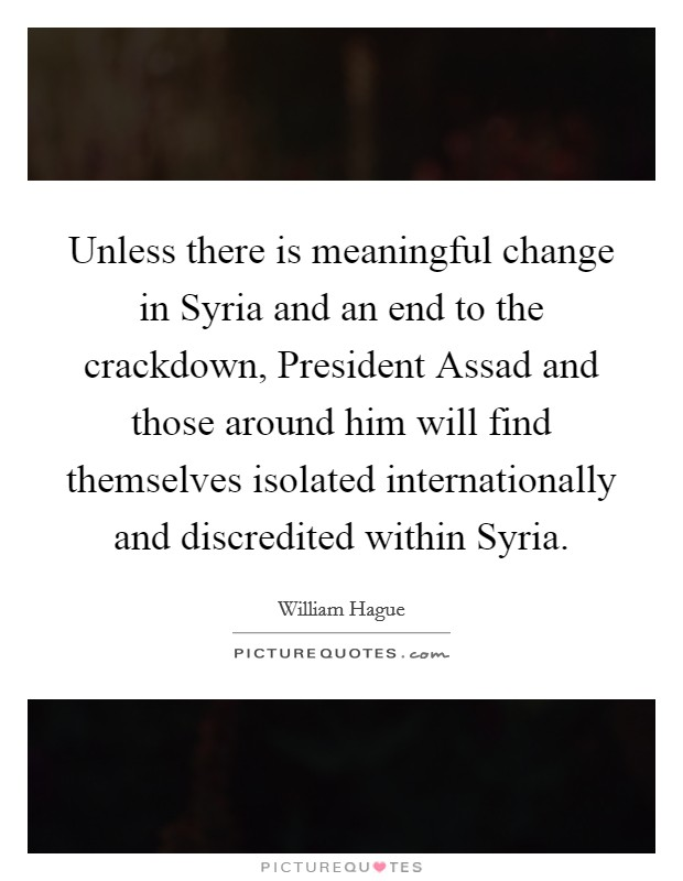 Unless there is meaningful change in Syria and an end to the crackdown, President Assad and those around him will find themselves isolated internationally and discredited within Syria Picture Quote #1