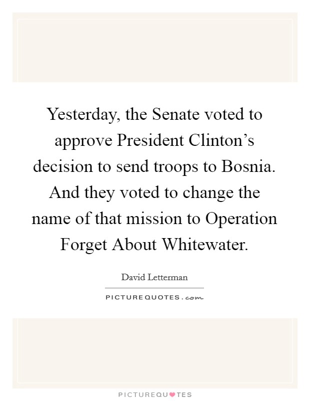 Yesterday, the Senate voted to approve President Clinton's decision to send troops to Bosnia. And they voted to change the name of that mission to Operation Forget About Whitewater Picture Quote #1