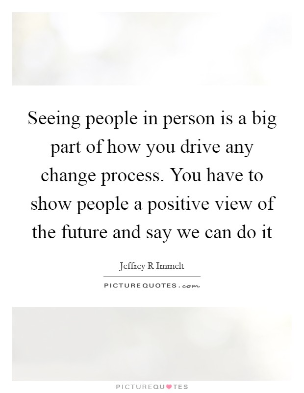 Seeing people in person is a big part of how you drive any change process. You have to show people a positive view of the future and say we can do it Picture Quote #1