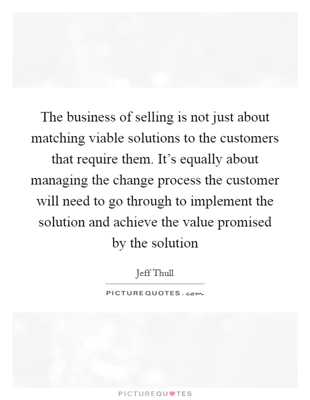 The business of selling is not just about matching viable solutions to the customers that require them. It's equally about managing the change process the customer will need to go through to implement the solution and achieve the value promised by the solution Picture Quote #1