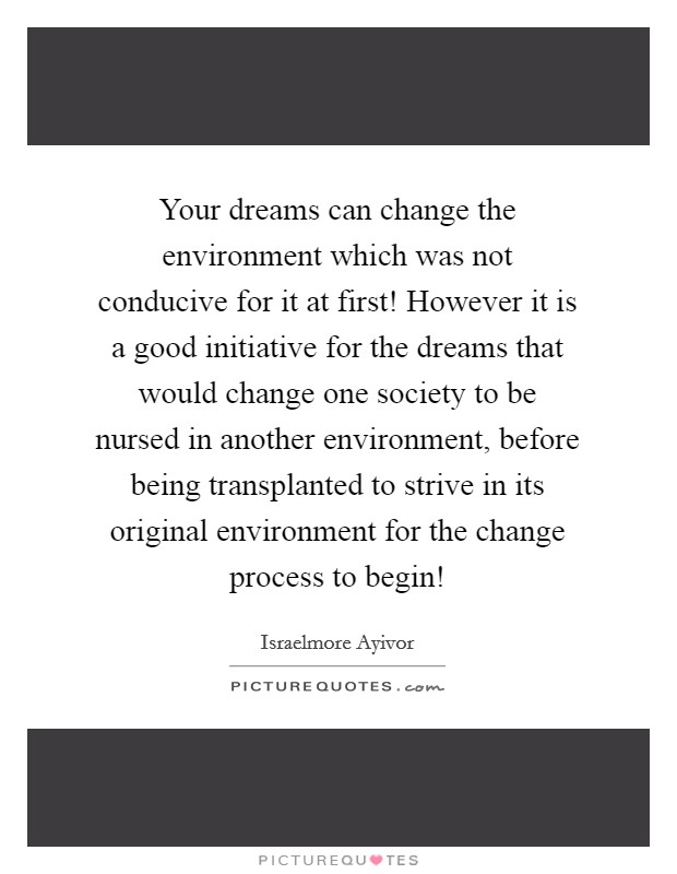 Your dreams can change the environment which was not conducive for it at first! However it is a good initiative for the dreams that would change one society to be nursed in another environment, before being transplanted to strive in its original environment for the change process to begin! Picture Quote #1