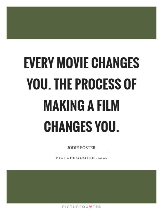 Every movie changes you. The process of making a film changes you Picture Quote #1
