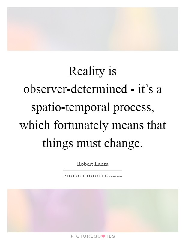 Reality is observer-determined - it's a spatio-temporal process, which fortunately means that things must change Picture Quote #1
