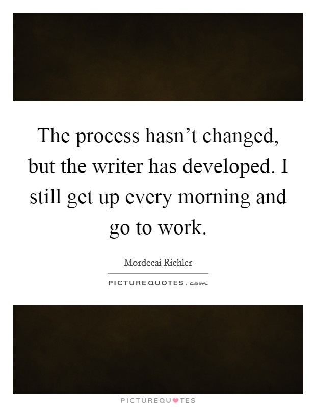 The process hasn't changed, but the writer has developed. I still get up every morning and go to work Picture Quote #1