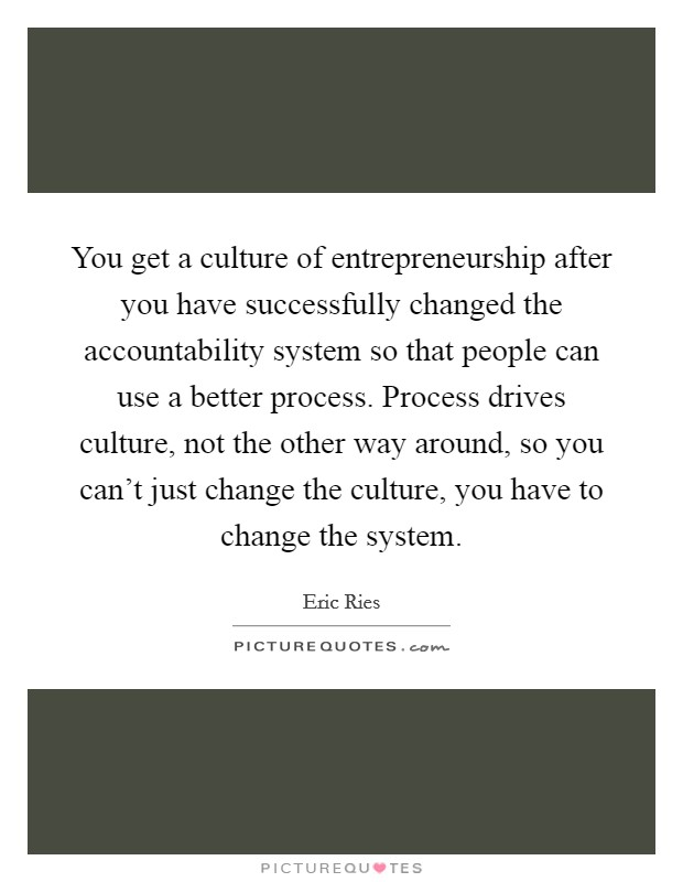 You get a culture of entrepreneurship after you have successfully changed the accountability system so that people can use a better process. Process drives culture, not the other way around, so you can't just change the culture, you have to change the system Picture Quote #1