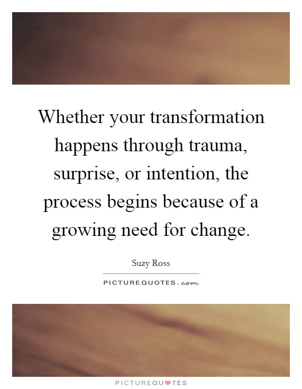Whether your transformation happens through trauma, surprise, or intention, the process begins because of a growing need for change Picture Quote #1