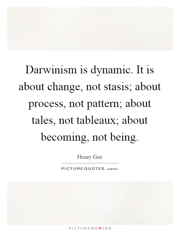 Darwinism is dynamic. It is about change, not stasis; about process, not pattern; about tales, not tableaux; about becoming, not being Picture Quote #1
