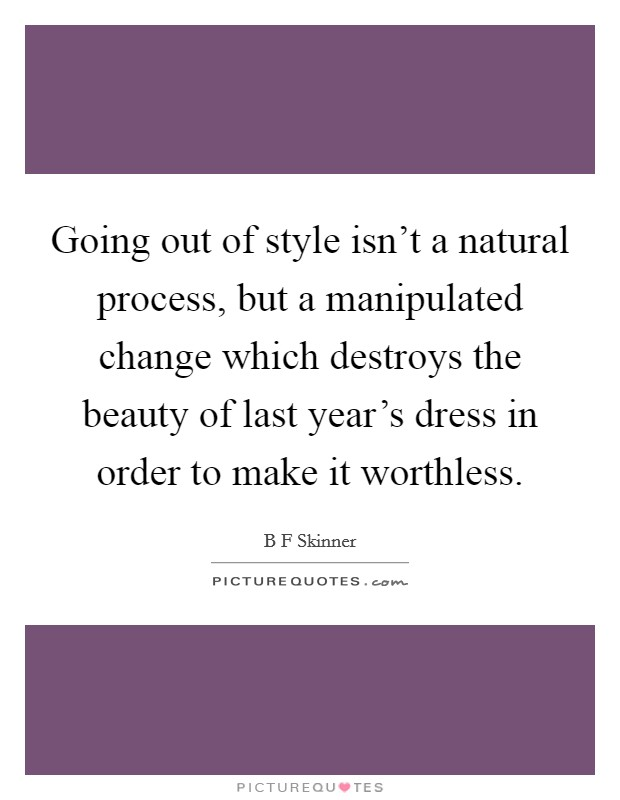 Going out of style isn't a natural process, but a manipulated change which destroys the beauty of last year's dress in order to make it worthless Picture Quote #1