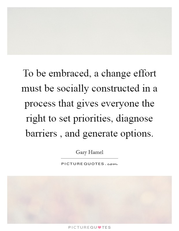 To be embraced, a change effort must be socially constructed in a process that gives everyone the right to set priorities, diagnose barriers , and generate options Picture Quote #1