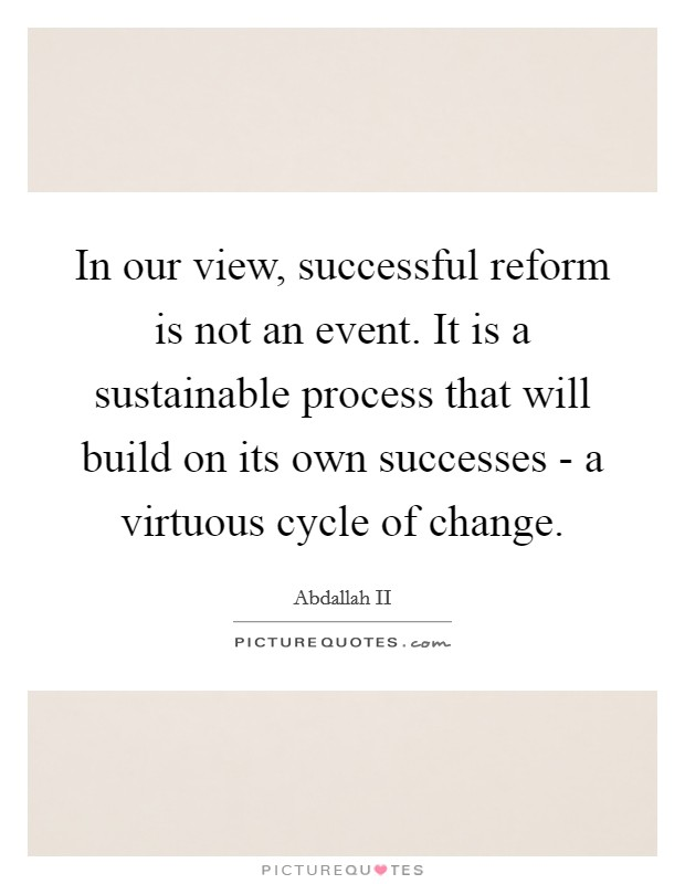 In our view, successful reform is not an event. It is a sustainable process that will build on its own successes - a virtuous cycle of change Picture Quote #1