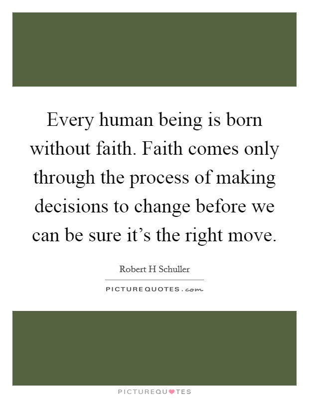 Every human being is born without faith. Faith comes only through the process of making decisions to change before we can be sure it's the right move Picture Quote #1