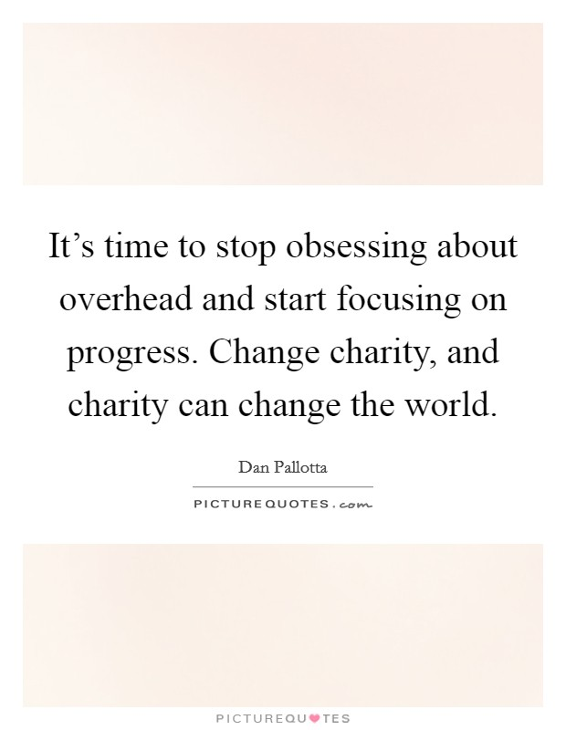 It's time to stop obsessing about overhead and start focusing on progress. Change charity, and charity can change the world Picture Quote #1