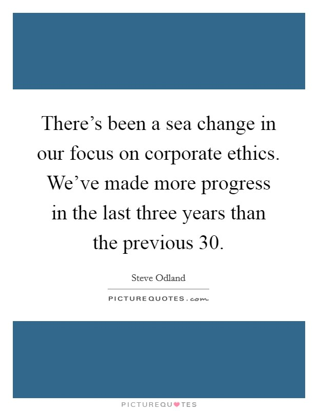There's been a sea change in our focus on corporate ethics. We've made more progress in the last three years than the previous 30 Picture Quote #1