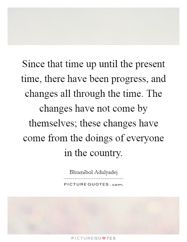 Since that time up until the present time, there have been progress, and changes all through the time. The changes have not come by themselves; these changes have come from the doings of everyone in the country Picture Quote #1