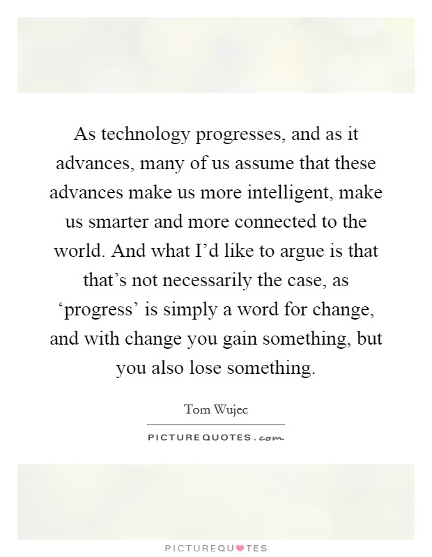 As technology progresses, and as it advances, many of us assume that these advances make us more intelligent, make us smarter and more connected to the world. And what I'd like to argue is that that's not necessarily the case, as 'progress' is simply a word for change, and with change you gain something, but you also lose something Picture Quote #1