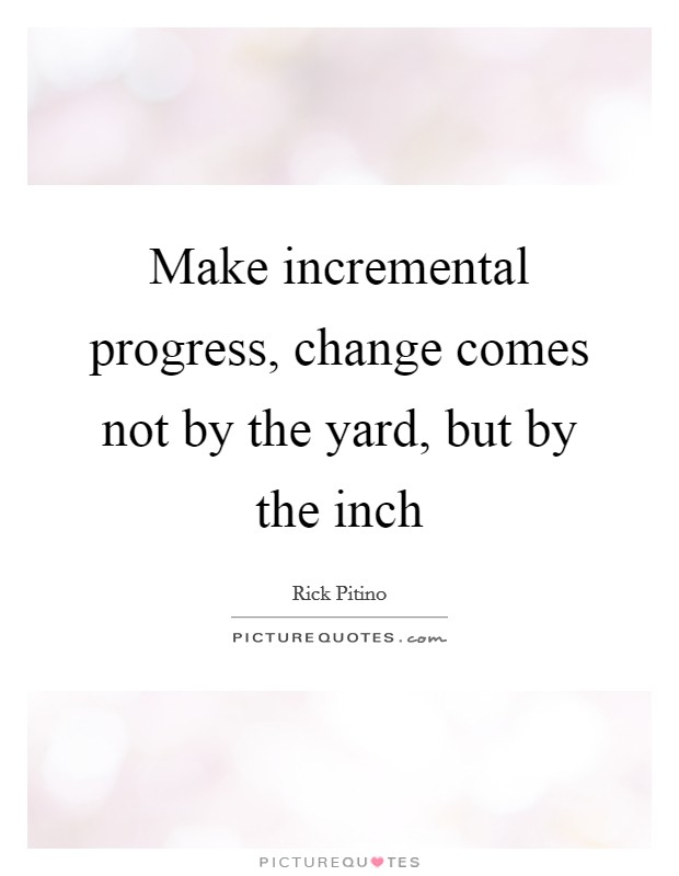Make incremental progress, change comes not by the yard, but by the inch Picture Quote #1