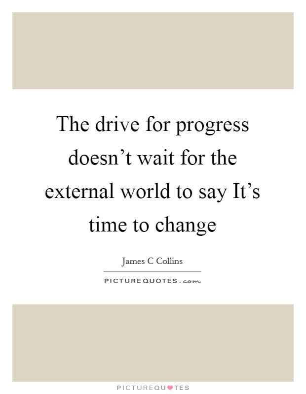 The drive for progress doesn't wait for the external world to say It's time to change Picture Quote #1