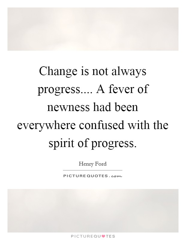 Change is not always progress.... A fever of newness had been everywhere confused with the spirit of progress Picture Quote #1