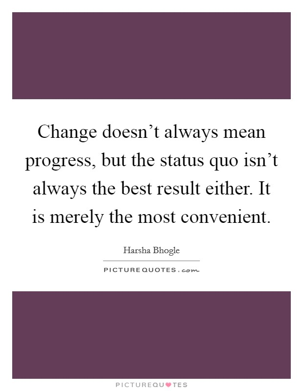 Change doesn't always mean progress, but the status quo isn't always the best result either. It is merely the most convenient Picture Quote #1