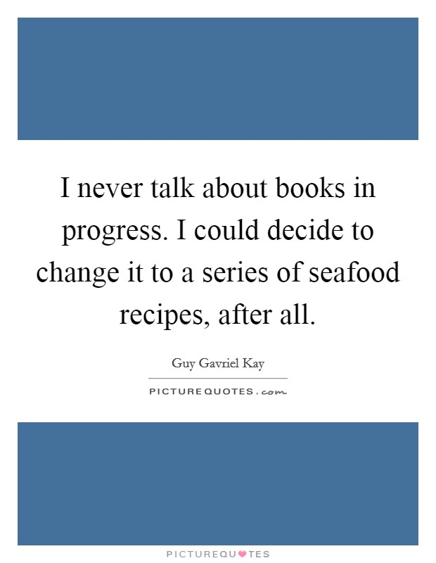 I never talk about books in progress. I could decide to change it to a series of seafood recipes, after all Picture Quote #1