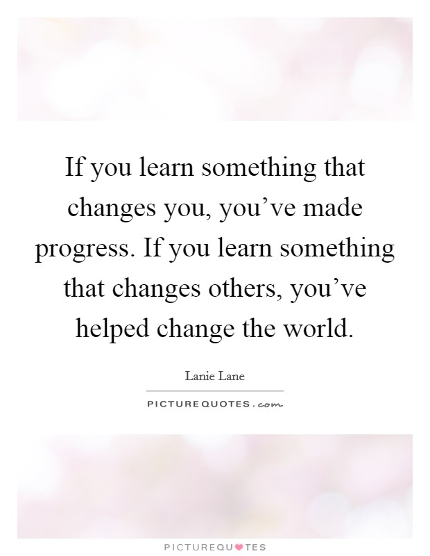 If you learn something that changes you, you've made progress. If you learn something that changes others, you've helped change the world Picture Quote #1