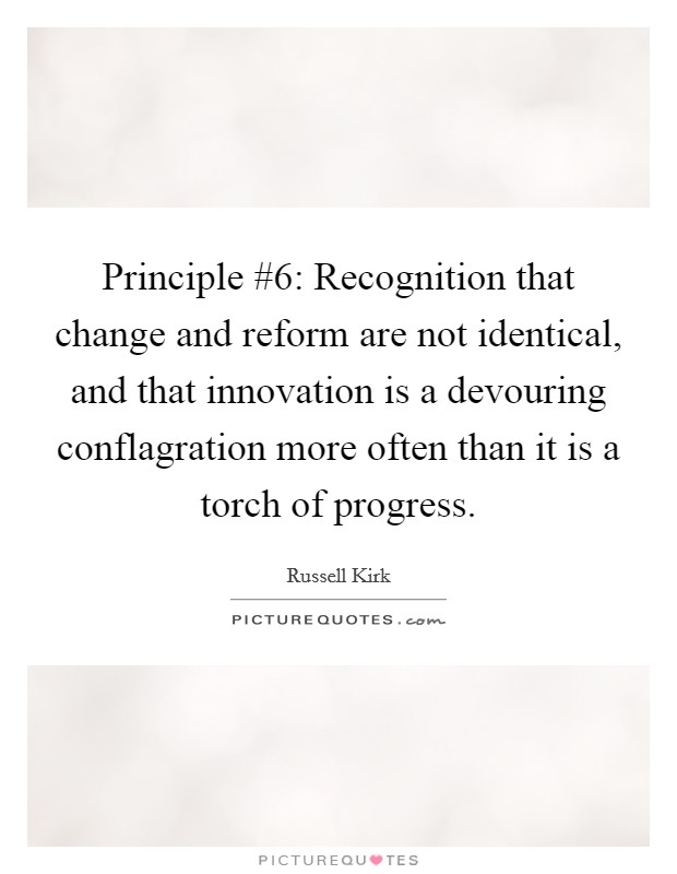 Principle #6: Recognition that change and reform are not identical, and that innovation is a devouring conflagration more often than it is a torch of progress Picture Quote #1