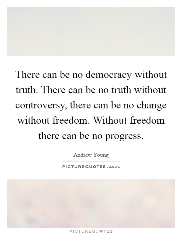 There can be no democracy without truth. There can be no truth without controversy, there can be no change without freedom. Without freedom there can be no progress Picture Quote #1
