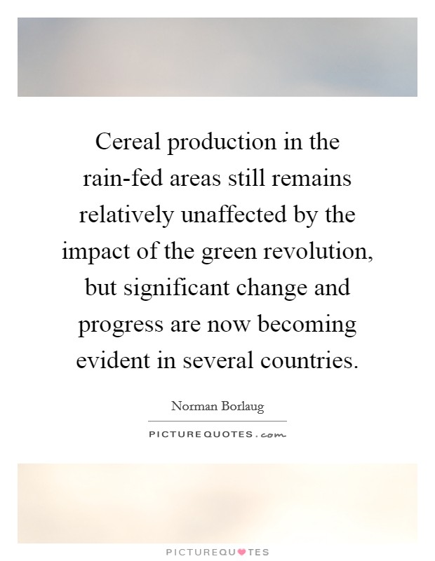 Cereal production in the rain-fed areas still remains relatively unaffected by the impact of the green revolution, but significant change and progress are now becoming evident in several countries Picture Quote #1