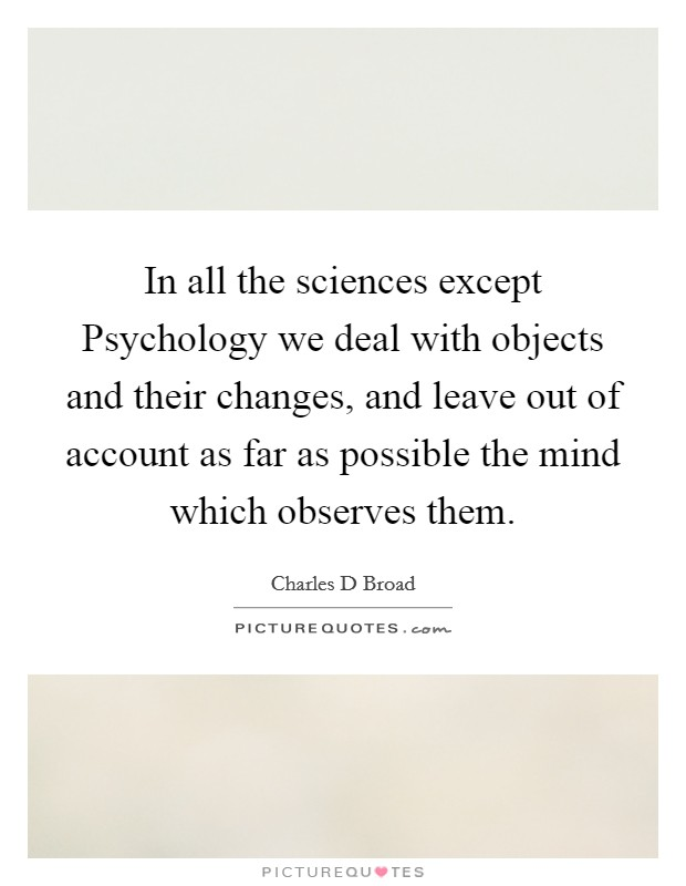 In all the sciences except Psychology we deal with objects and their changes, and leave out of account as far as possible the mind which observes them. Picture Quote #1
