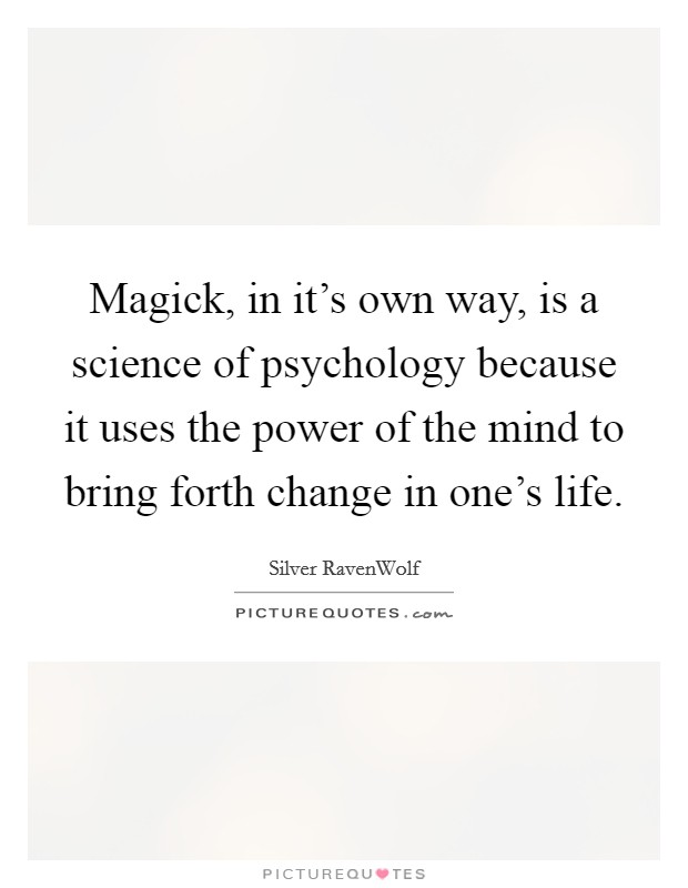 Magick, in it's own way, is a science of psychology because it uses the power of the mind to bring forth change in one's life. Picture Quote #1