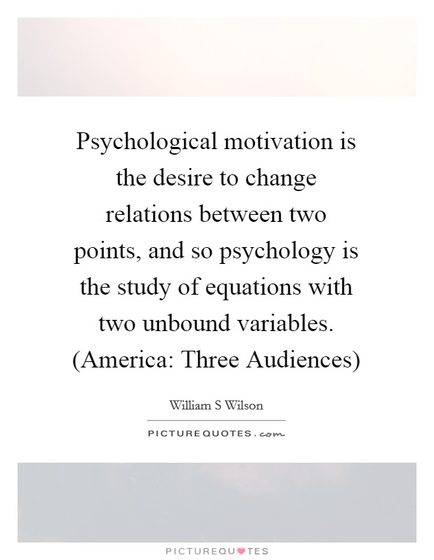 Psychological motivation is the desire to change relations between two points, and so psychology is the study of equations with two unbound variables. (America: Three Audiences) Picture Quote #1