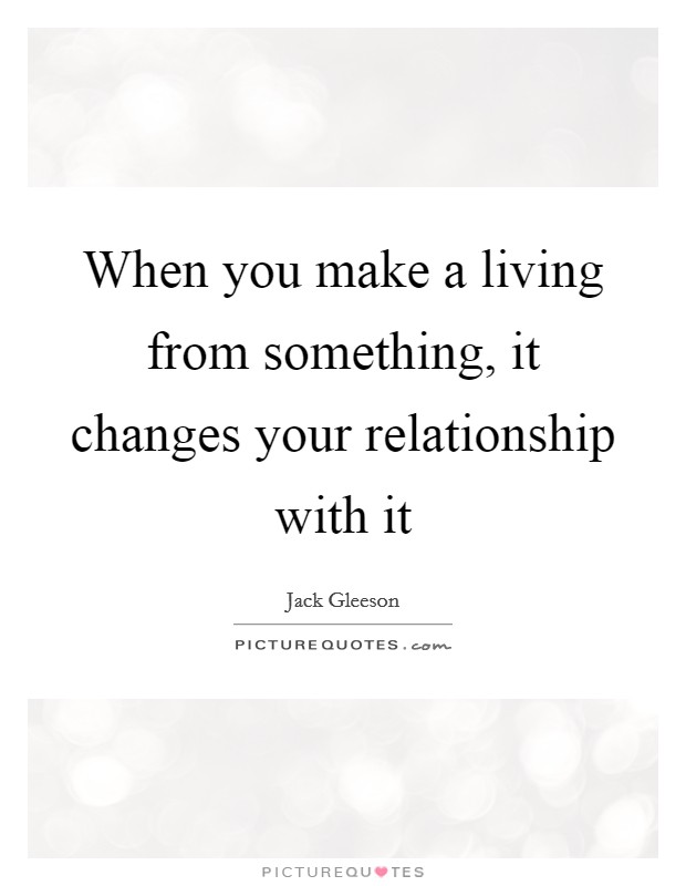 When you make a living from something, it changes your relationship with it Picture Quote #1