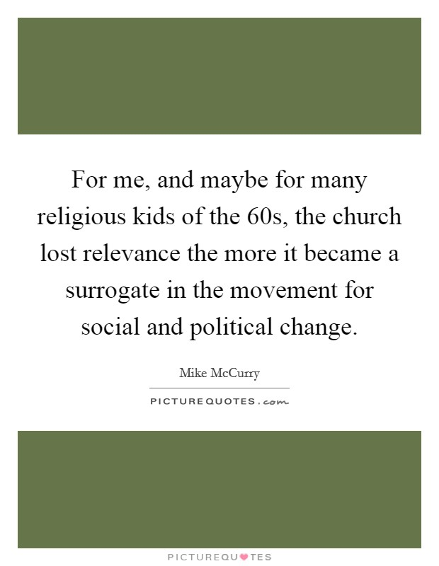 For me, and maybe for many religious kids of the  60s, the church lost relevance the more it became a surrogate in the movement for social and political change Picture Quote #1
