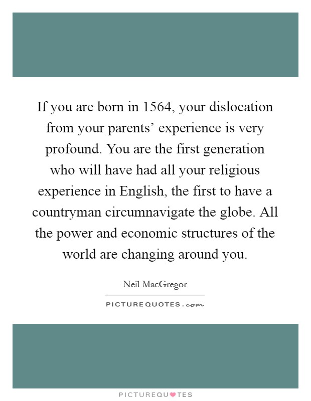 If you are born in 1564, your dislocation from your parents' experience is very profound. You are the first generation who will have had all your religious experience in English, the first to have a countryman circumnavigate the globe. All the power and economic structures of the world are changing around you Picture Quote #1